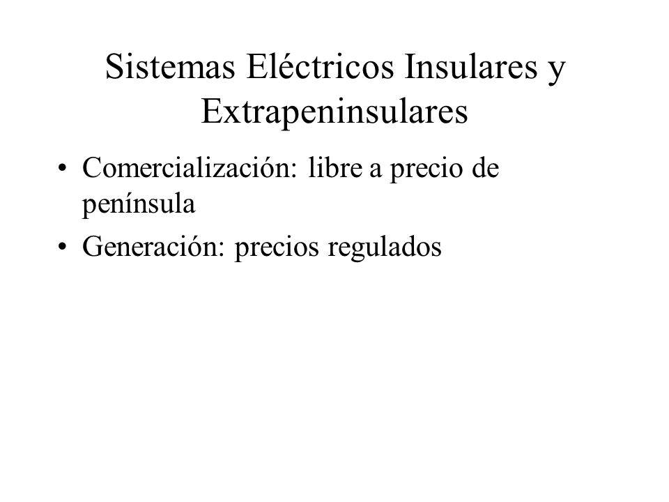 Sistemas Eléctricos Insulares y Extrapeninsulares Comercialización: libre a precio de península Generación: precios regulados