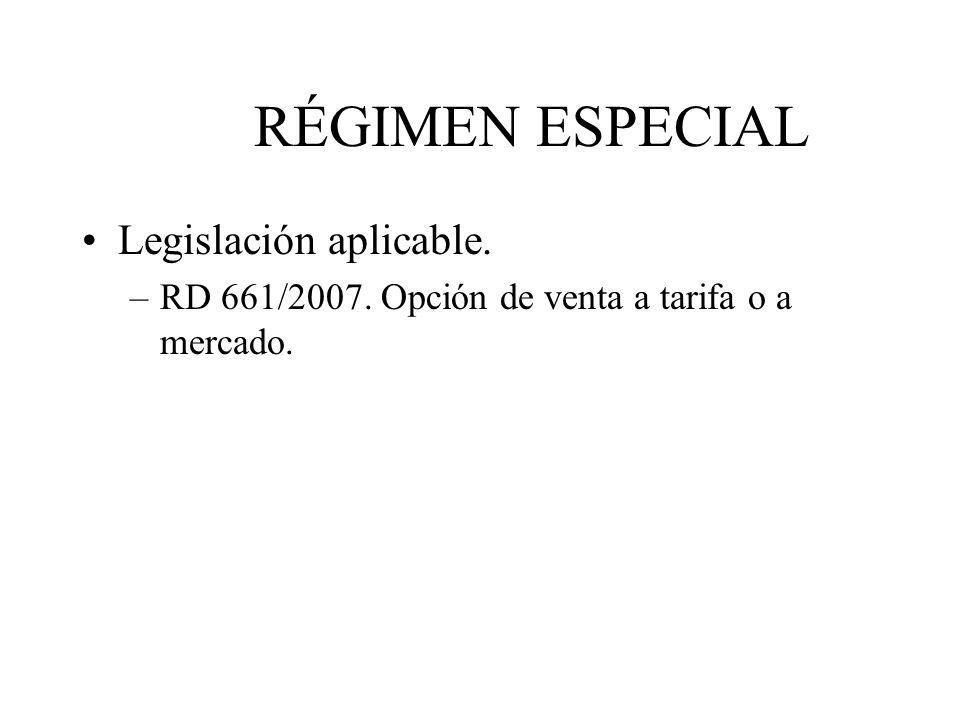 RÉGIMEN ESPECIAL Legislación aplicable. –RD 661/2007. Opción de venta a tarifa o a mercado.