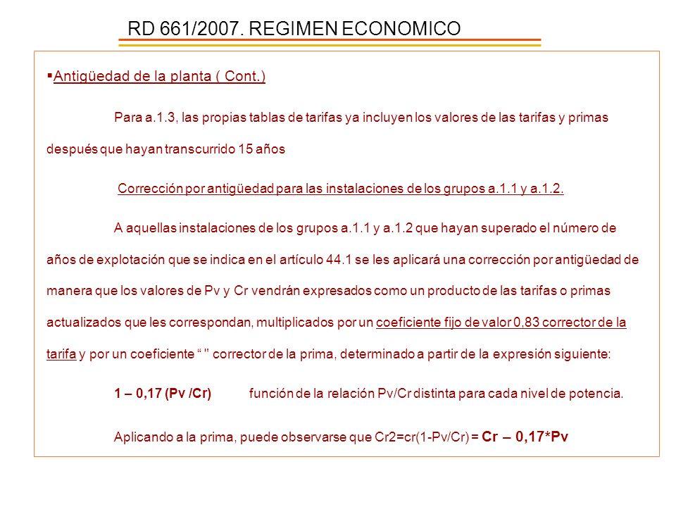 RD 661/2007. REGIMEN ECONOMICO Antigüedad de la planta ( Cont.) Para a.1.3, las propias tablas de tarifas ya incluyen los valores de las tarifas y pri