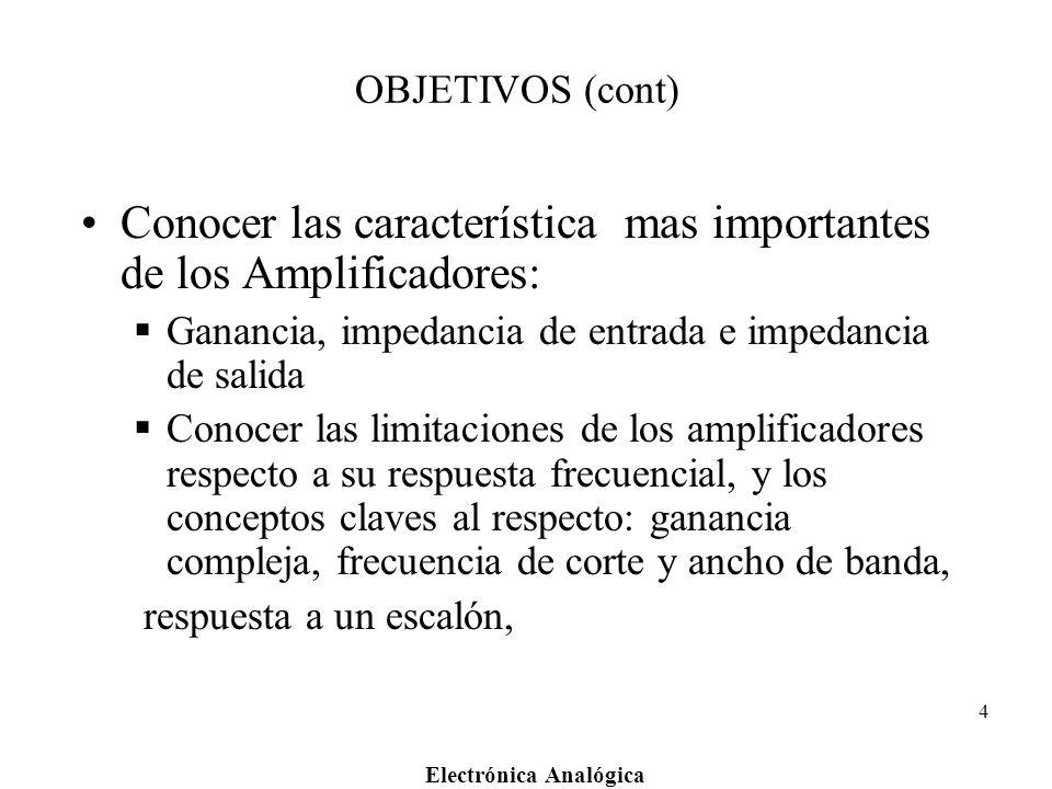 Electrónica Analógica 4 OBJETIVOS (cont) Conocer las característica mas importantes de los Amplificadores: Ganancia, impedancia de entrada e impedanci