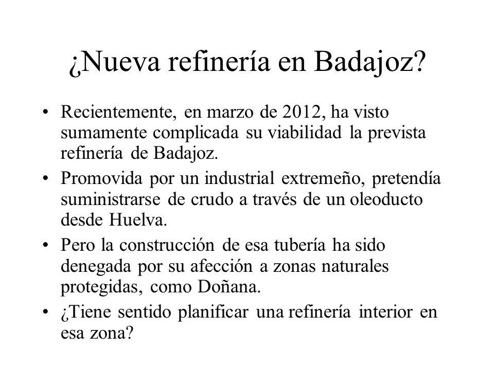 ¿Nueva refinería en Badajoz? Recientemente, en marzo de 2012, ha visto sumamente complicada su viabilidad la prevista refinería de Badajoz. Promovida