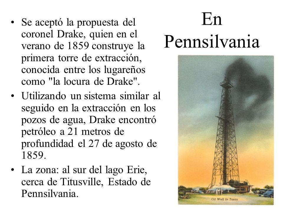 En Pennsilvania Se aceptó la propuesta del coronel Drake, quien en el verano de 1859 construye la primera torre de extracción, conocida entre los luga