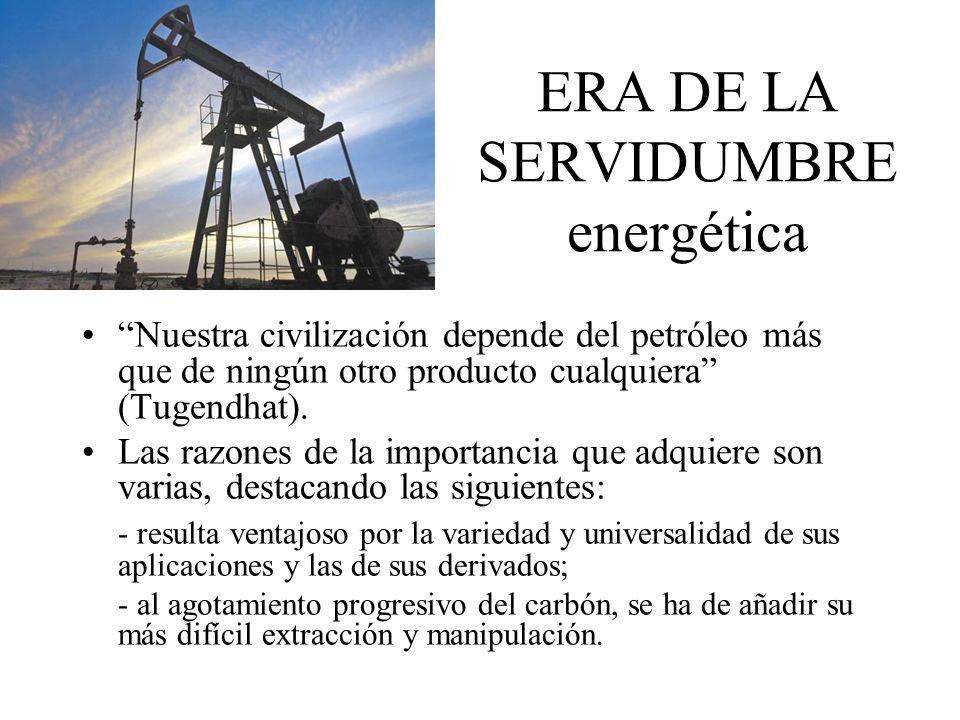 ERA DE LA SERVIDUMBRE energética Nuestra civilización depende del petróleo más que de ningún otro producto cualquiera (Tugendhat). Las razones de la i