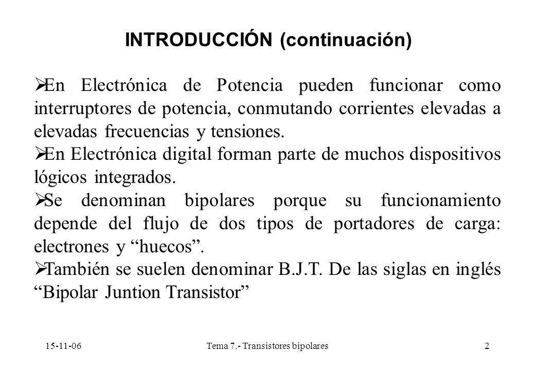 15-11-06Tema 7.- Transistores bipolares2 INTRODUCCIÓN (continuación) En Electrónica de Potencia pueden funcionar como interruptores de potencia, conmutando corrientes elevadas a elevadas frecuencias y tensiones.