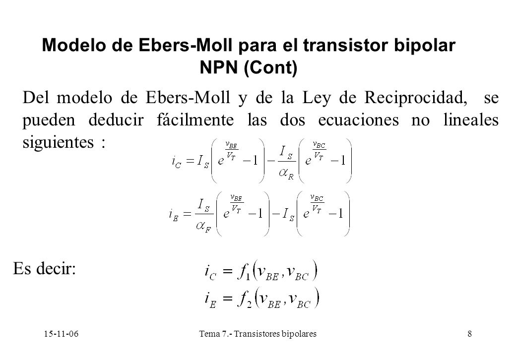 15-11-06Tema 7.- Transistores bipolares8 Modelo de Ebers-Moll para el transistor bipolar NPN (Cont) Del modelo de Ebers-Moll y de la Ley de Reciprocidad, se pueden deducir fácilmente las dos ecuaciones no lineales siguientes : Es decir:
