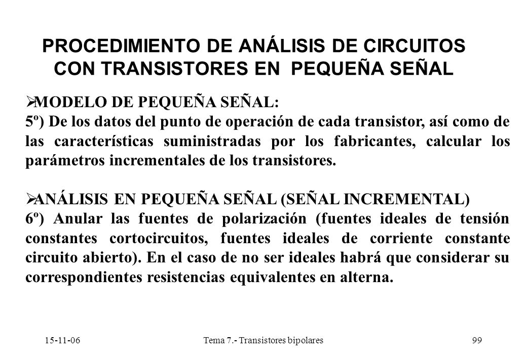 15-11-06Tema 7.- Transistores bipolares99 PROCEDIMIENTO DE ANÁLISIS DE CIRCUITOS CON TRANSISTORES EN PEQUEÑA SEÑAL MODELO DE PEQUEÑA SEÑAL: 5º) De los datos del punto de operación de cada transistor, así como de las características suministradas por los fabricantes, calcular los parámetros incrementales de los transistores.