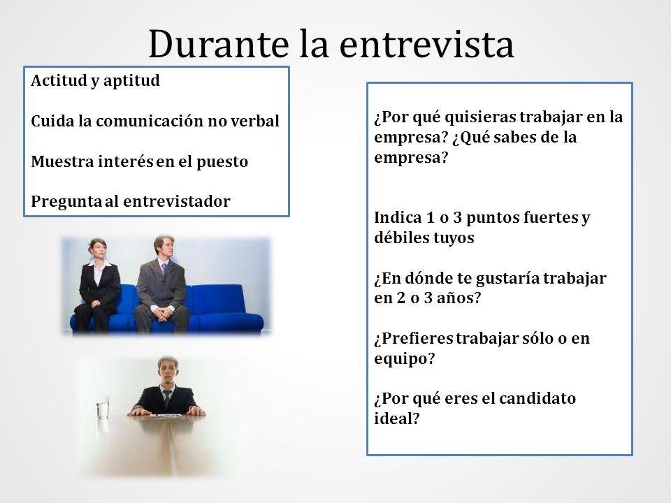 Durante la entrevista Actitud y aptitud Cuida la comunicación no verbal Muestra interés en el puesto Pregunta al entrevistador ¿Por qué quisieras trab