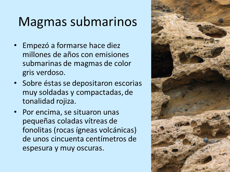Magmas submarinos Empezó a formarse hace diez millones de años con emisiones submarinas de magmas de color gris verdoso. Sobre éstas se depositaron es