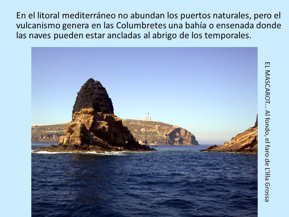 En el litoral mediterráneo no abundan los puertos naturales, pero el vulcanismo genera en las Columbretes una bahía o ensenada donde las naves pueden