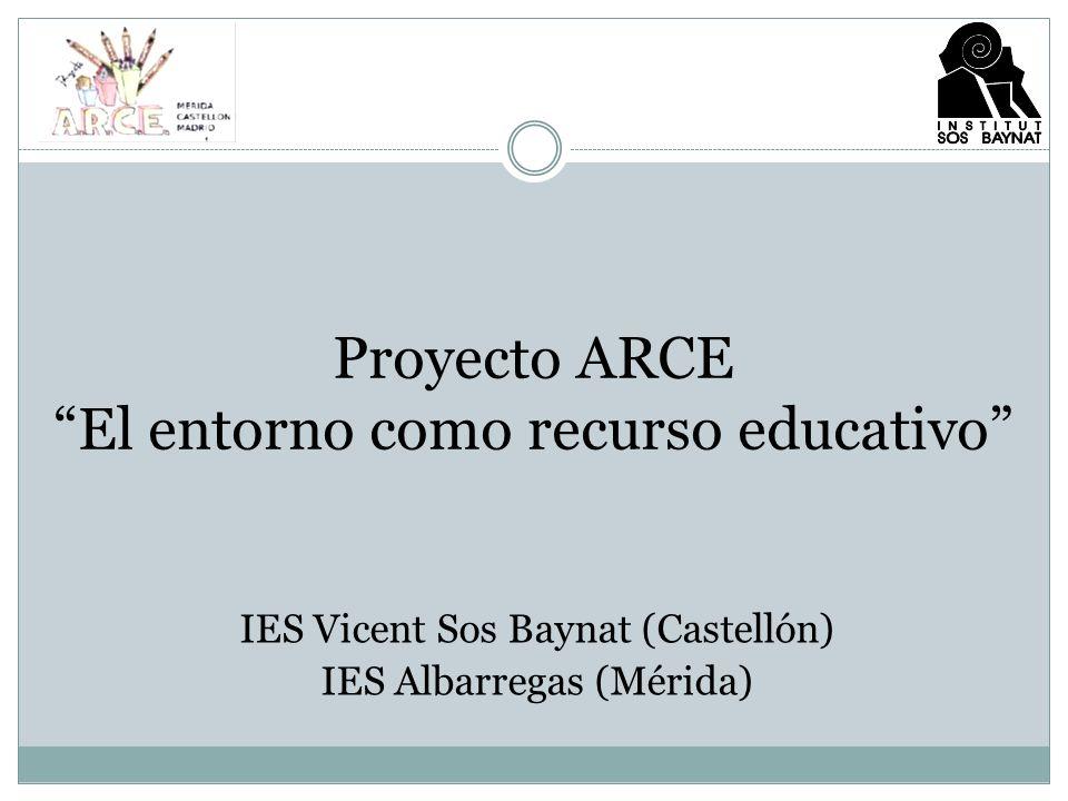 Proyecto ARCE El entorno como recurso educativo IES Vicent Sos Baynat (Castellón) IES Albarregas (Mérida)