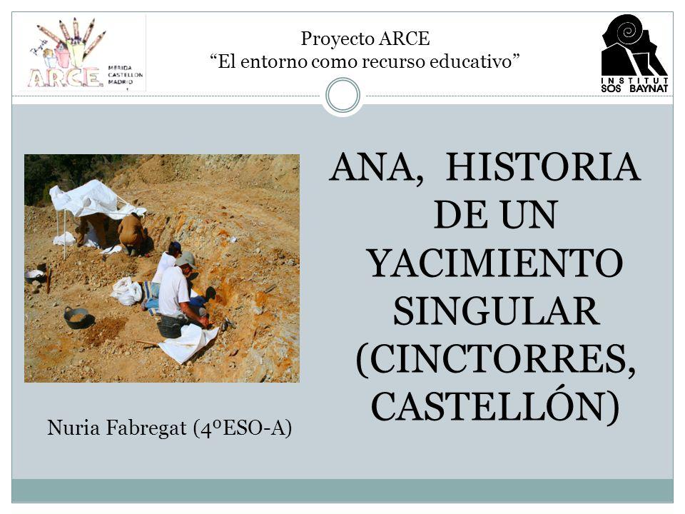 ANA, HISTORIA DE UN YACIMIENTO SINGULAR (CINCTORRES, CASTELLÓN) Proyecto ARCE El entorno como recurso educativo Nuria Fabregat (4ºESO-A)