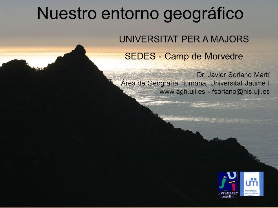 Nuestro entorno geográfico UNIVERSITAT PER A MAJORS SEDES - Camp de Morvedre Dr. Javier Soriano Martí Área de Geografía Humana, Universitat Jaume I ww