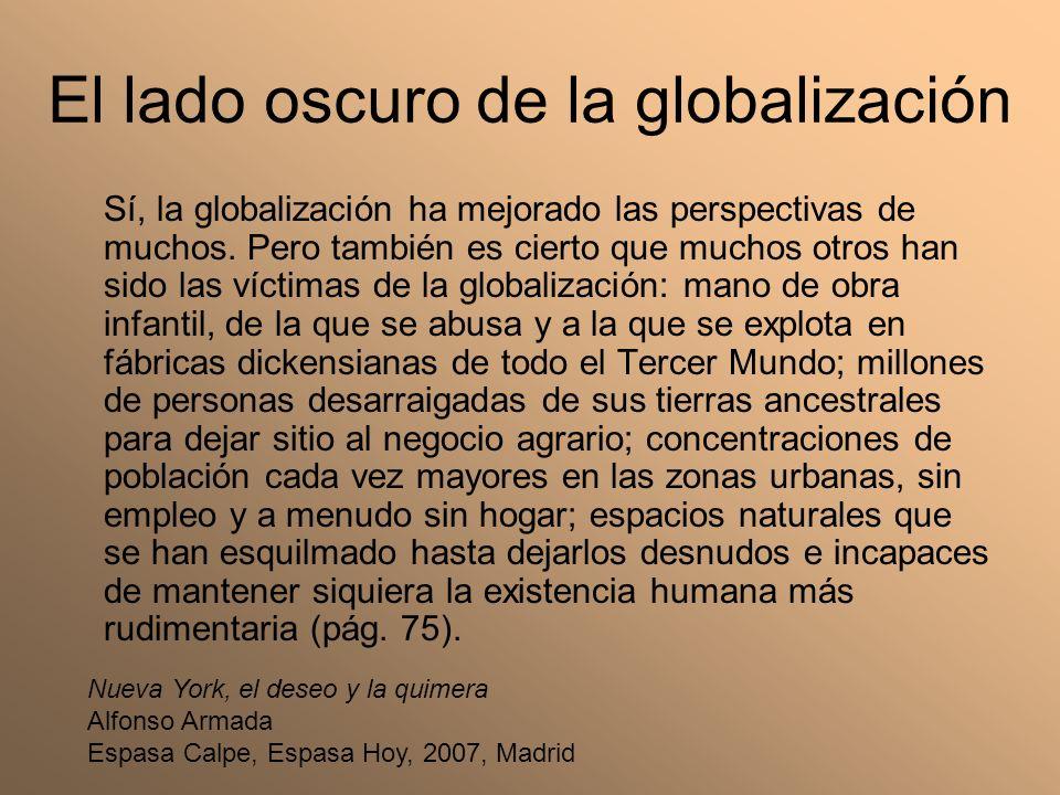 El lado oscuro de la globalización Sí, la globalización ha mejorado las perspectivas de muchos. Pero también es cierto que muchos otros han sido las v