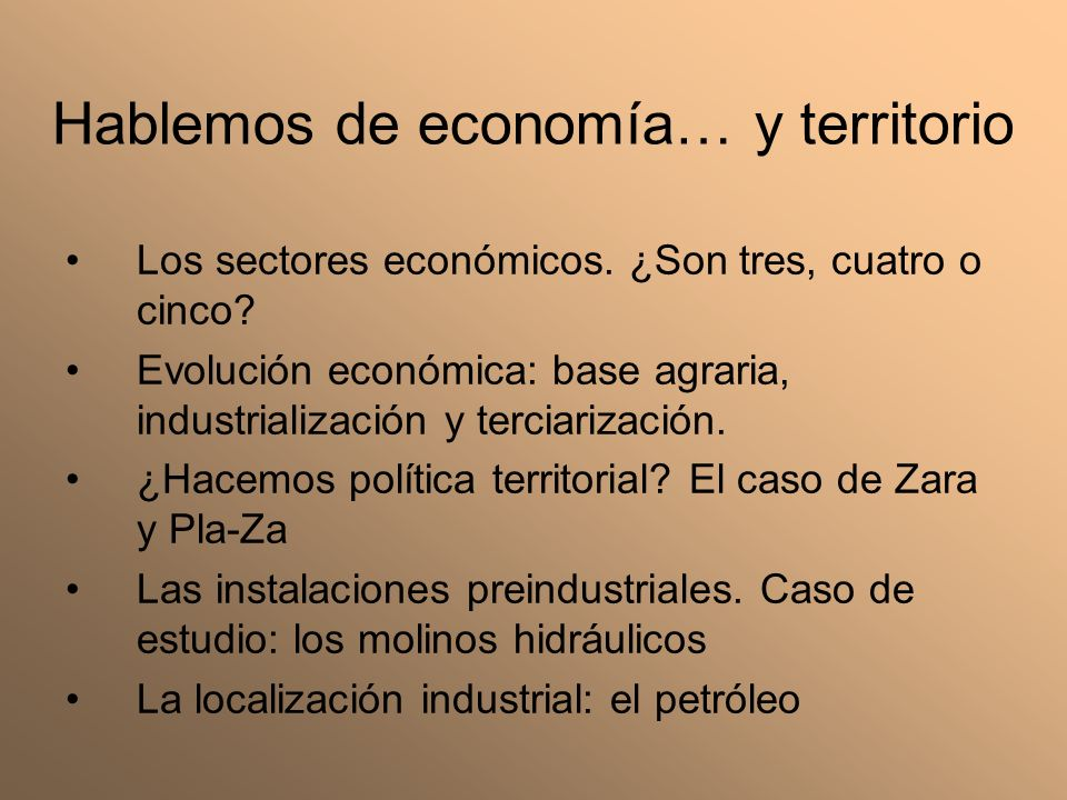 Hablemos de economía… y territorio Los sectores económicos. ¿Son tres, cuatro o cinco? Evolución económica: base agraria, industrialización y terciari