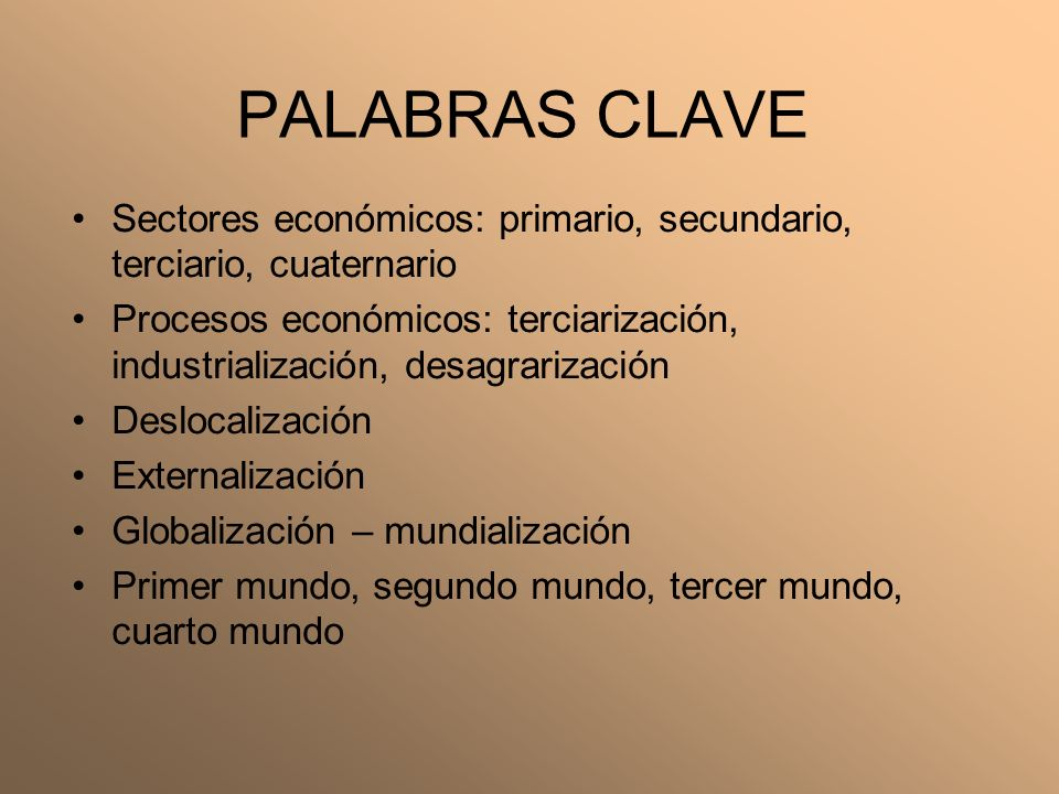 PALABRAS CLAVE Sectores económicos: primario, secundario, terciario, cuaternario Procesos económicos: terciarización, industrialización, desagrarizaci