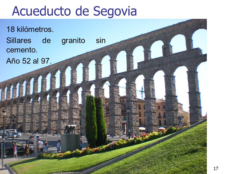 Arte Romano17 Acueducto de Segovia 18 kilómetros. Sillares de granito sin cemento. Año 52 al 97.