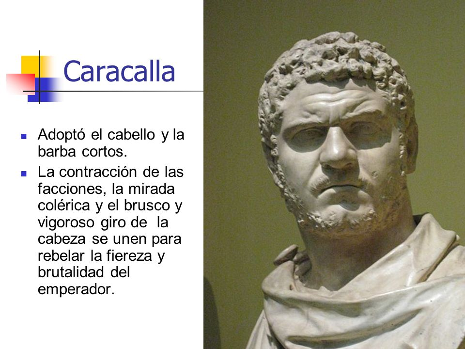 Arte Romano30 Caracalla Adoptó el cabello y la barba cortos. La contracción de las facciones, la mirada colérica y el brusco y vigoroso giro de la cab