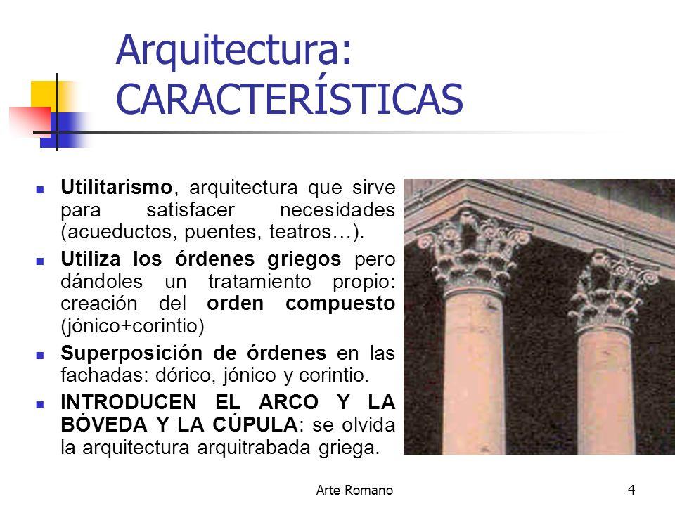 Arte Romano4 Arquitectura: CARACTERÍSTICAS Utilitarismo, arquitectura que sirve para satisfacer necesidades (acueductos, puentes, teatros…). Utiliza l