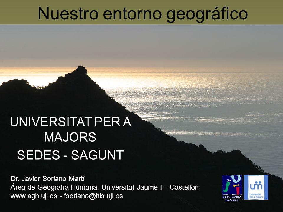 Nuestro entorno geográfico UNIVERSITAT PER A MAJORS SEDES - SAGUNT Dr. Javier Soriano Martí Área de Geografía Humana, Universitat Jaume I – Castellón