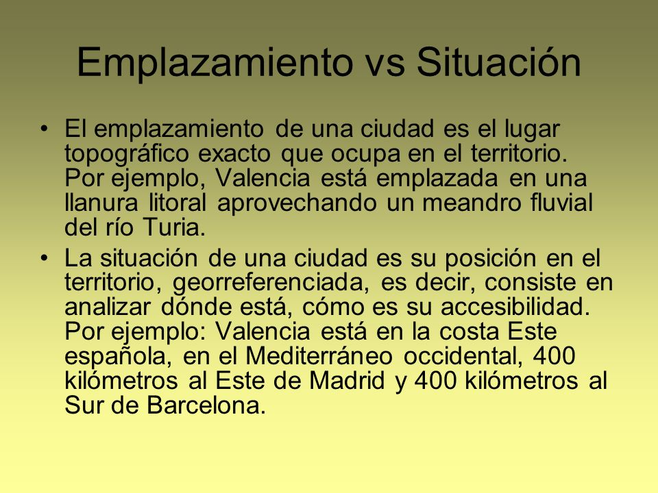 Emplazamiento vs Situación El emplazamiento de una ciudad es el lugar topográfico exacto que ocupa en el territorio. Por ejemplo, Valencia está emplaz