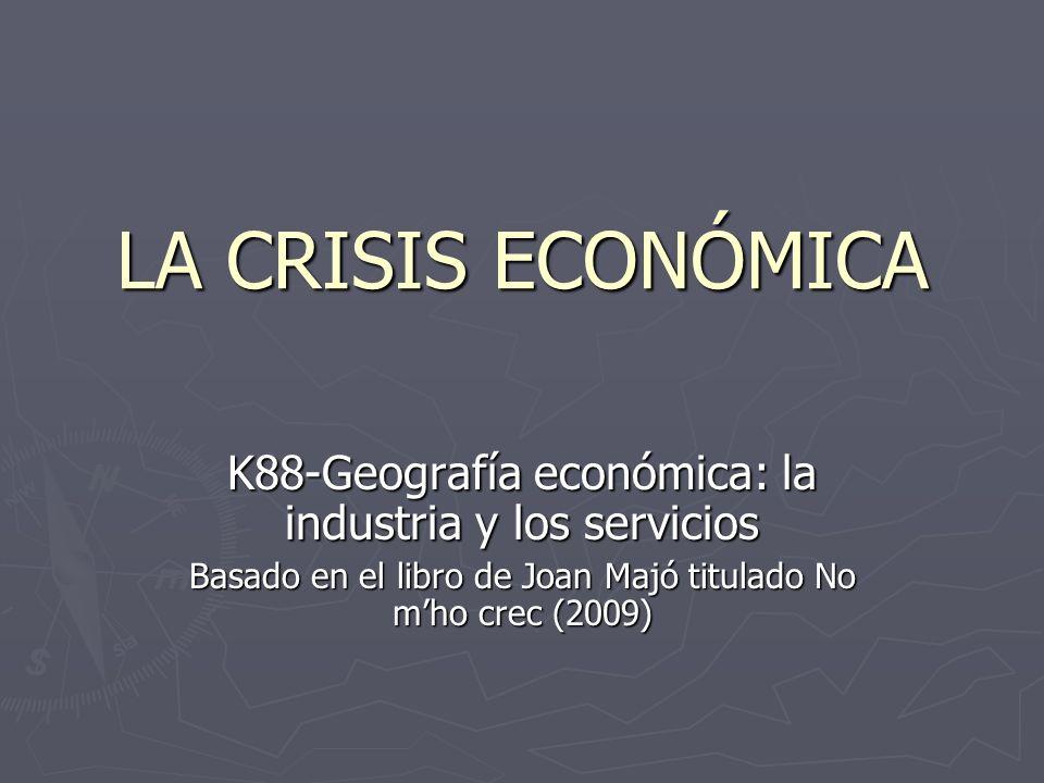 LA CRISIS ECONÓMICA K88-Geografía económica: la industria y los servicios Basado en el libro de Joan Majó titulado No mho crec (2009)