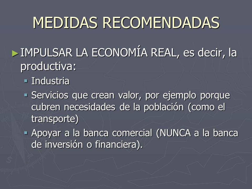 MEDIDAS RECOMENDADAS IMPULSAR LA ECONOMÍA REAL, es decir, la productiva: IMPULSAR LA ECONOMÍA REAL, es decir, la productiva: Industria Industria Servicios que crean valor, por ejemplo porque cubren necesidades de la población (como el transporte) Servicios que crean valor, por ejemplo porque cubren necesidades de la población (como el transporte) Apoyar a la banca comercial (NUNCA a la banca de inversión o financiera).