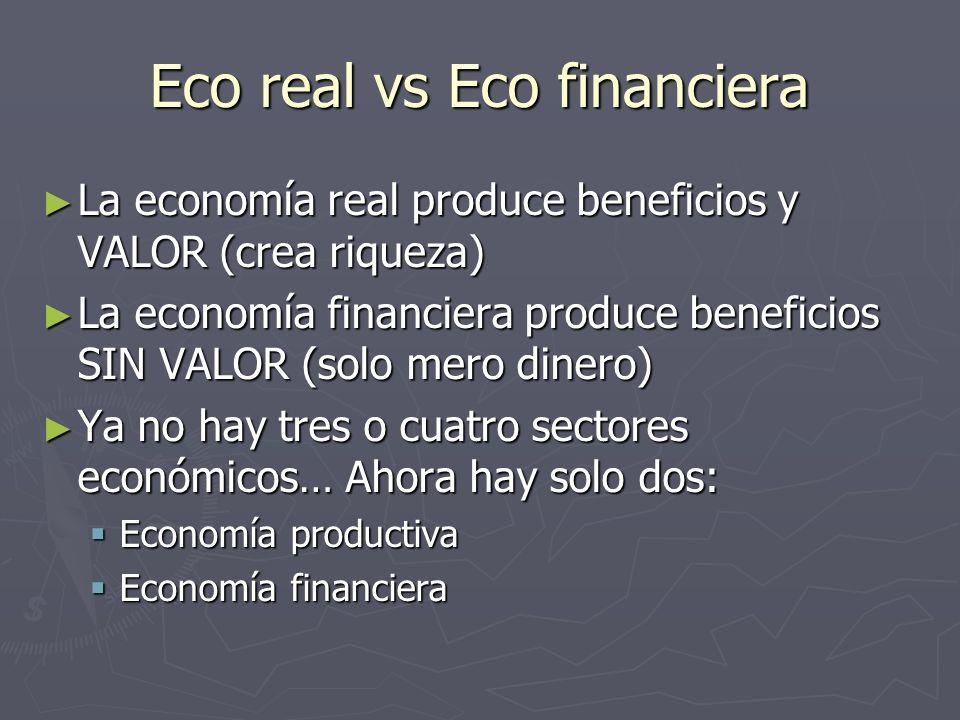 Eco real vs Eco financiera La economía real produce beneficios y VALOR (crea riqueza) La economía real produce beneficios y VALOR (crea riqueza) La economía financiera produce beneficios SIN VALOR (solo mero dinero) La economía financiera produce beneficios SIN VALOR (solo mero dinero) Ya no hay tres o cuatro sectores económicos… Ahora hay solo dos: Ya no hay tres o cuatro sectores económicos… Ahora hay solo dos: Economía productiva Economía productiva Economía financiera Economía financiera