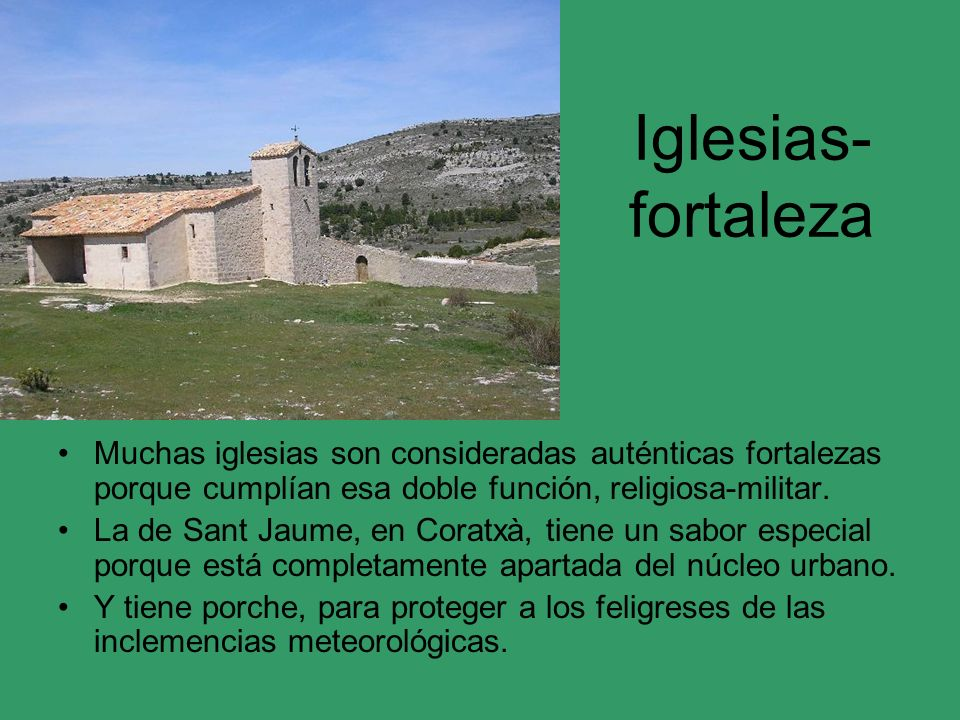 Iglesias- fortaleza Muchas iglesias son consideradas auténticas fortalezas porque cumplían esa doble función, religiosa-militar. La de Sant Jaume, en