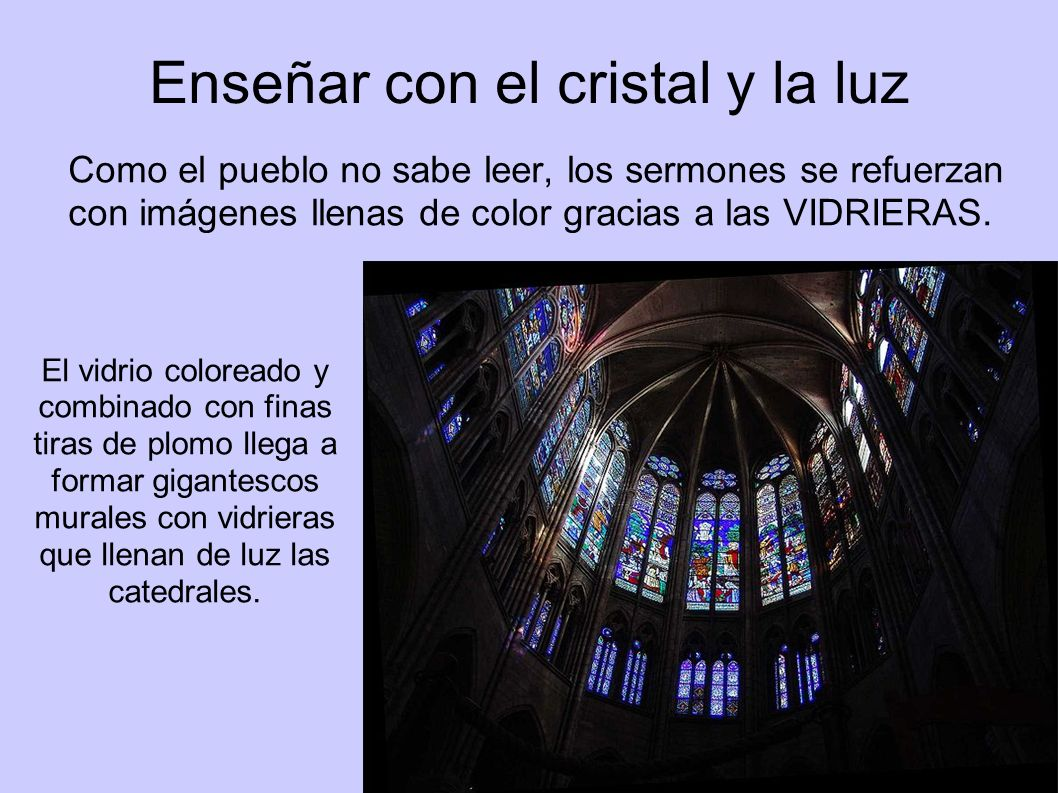 Enseñar con el cristal y la luz Como el pueblo no sabe leer, los sermones se refuerzan con imágenes llenas de color gracias a las VIDRIERAS. El vidrio
