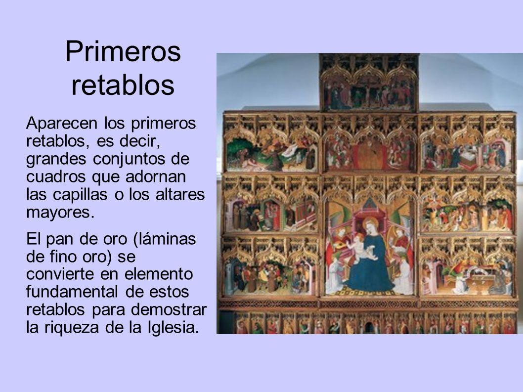 Primeros retablos Aparecen los primeros retablos, es decir, grandes conjuntos de cuadros que adornan las capillas o los altares mayores. El pan de oro