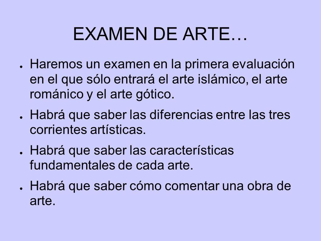 EXAMEN DE ARTE… Haremos un examen en la primera evaluación en el que sólo entrará el arte islámico, el arte románico y el arte gótico. Habrá que saber