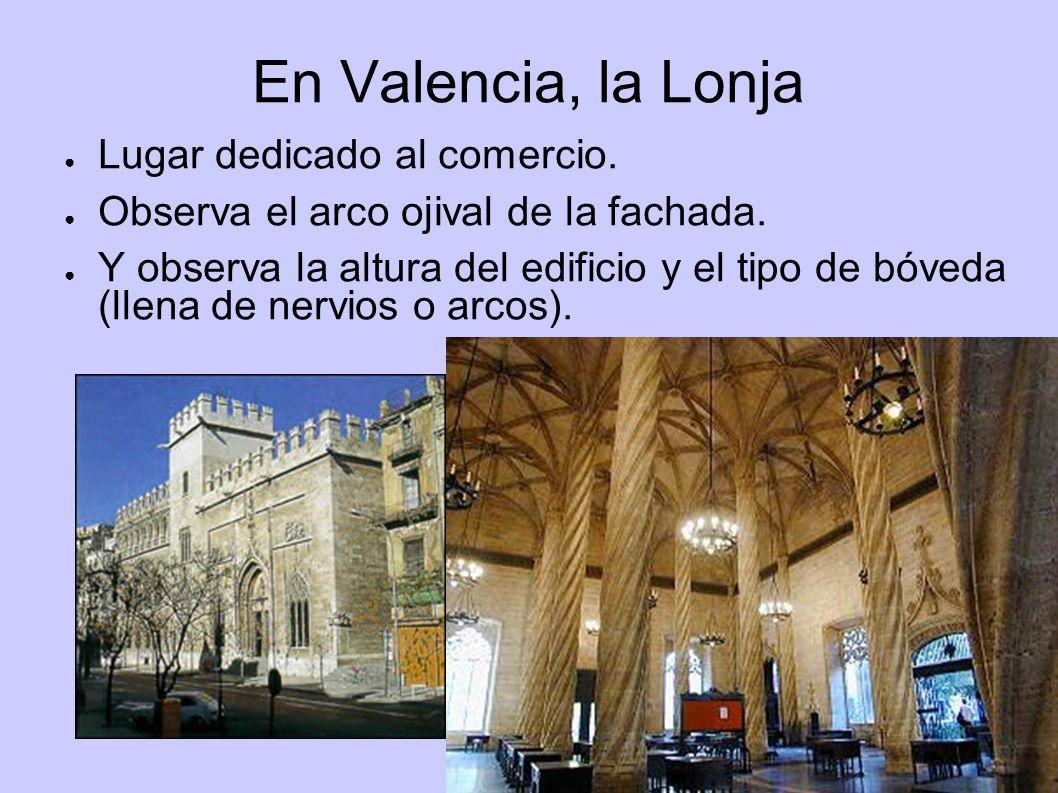 En Valencia, la Lonja Lugar dedicado al comercio. Observa el arco ojival de la fachada. Y observa la altura del edificio y el tipo de bóveda (llena de