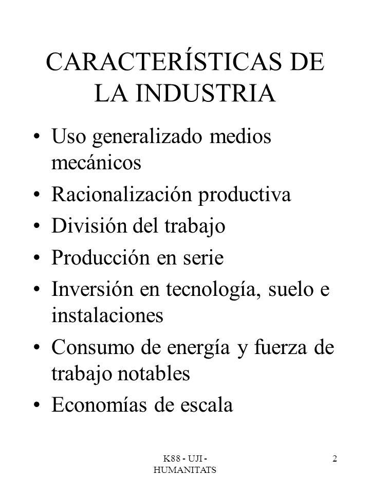 K88 - UJI - HUMANITATS 2 CARACTERÍSTICAS DE LA INDUSTRIA Uso generalizado medios mecánicos Racionalización productiva División del trabajo Producción