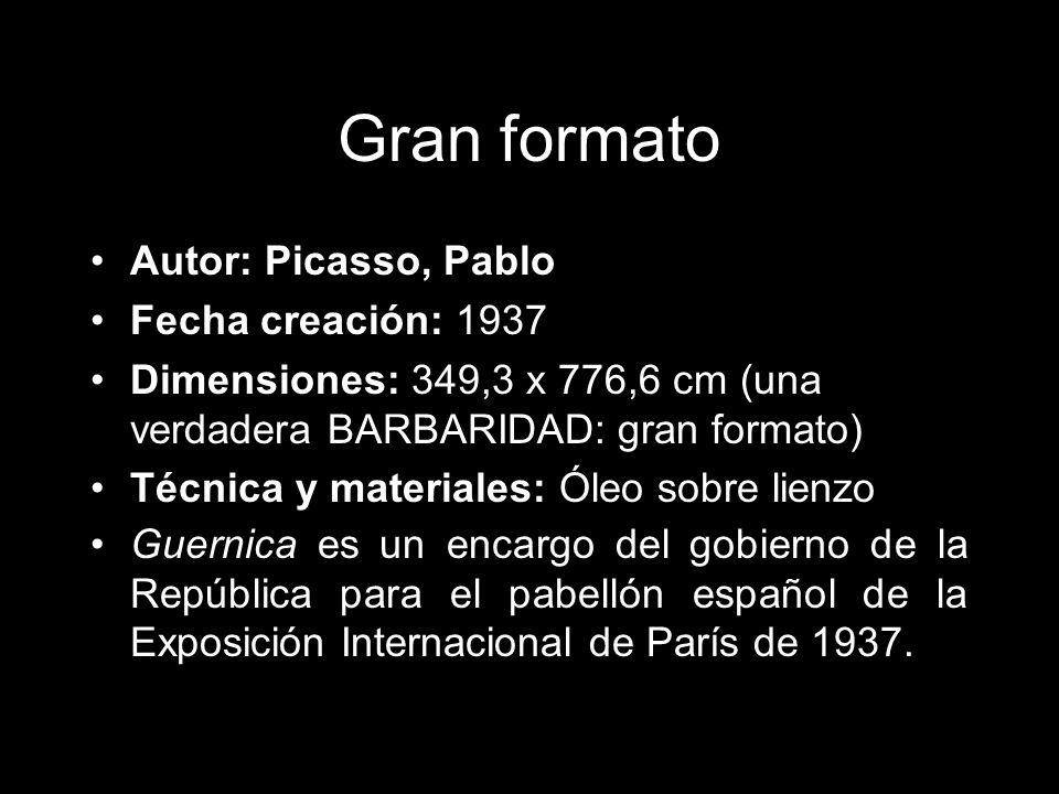 Gran formato Autor: Picasso, Pablo Fecha creación: 1937 Dimensiones: 349,3 x 776,6 cm (una verdadera BARBARIDAD: gran formato) Técnica y materiales: Óleo sobre lienzo Guernica es un encargo del gobierno de la República para el pabellón español de la Exposición Internacional de París de 1937.