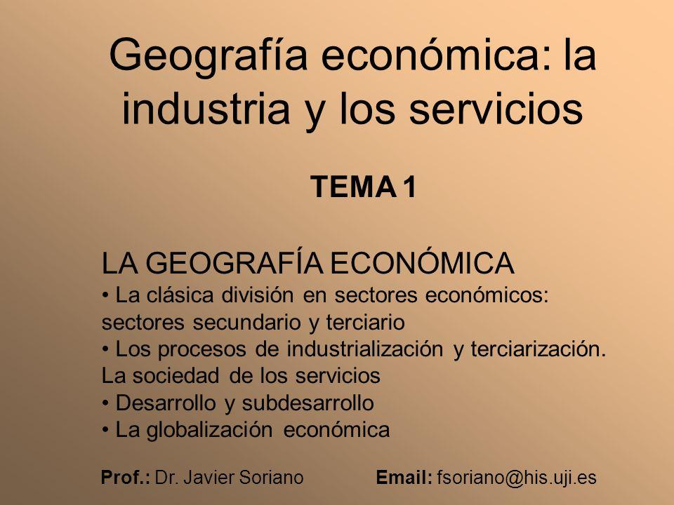 Prof.: Dr. Javier Soriano Email: fsoriano@his.uji.es Geografía económica: la industria y los servicios TEMA 1 LA GEOGRAFÍA ECONÓMICA La clásica divisi
