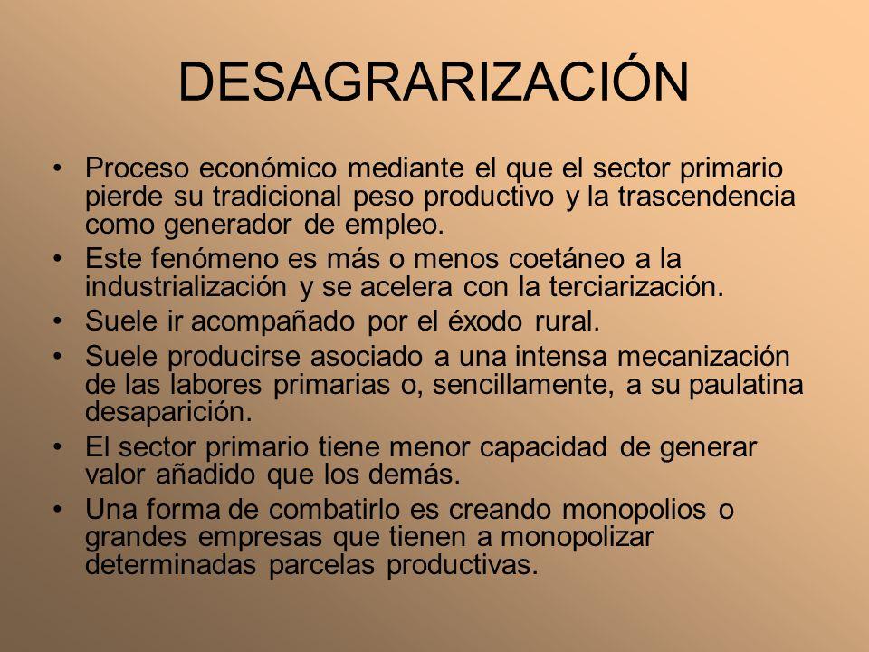 DESAGRARIZACIÓN Proceso económico mediante el que el sector primario pierde su tradicional peso productivo y la trascendencia como generador de empleo