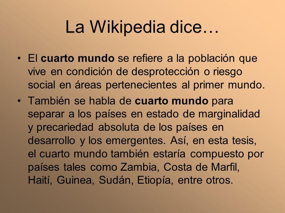 La Wikipedia dice… El cuarto mundo se refiere a la población que vive en condición de desprotección o riesgo social en áreas pertenecientes al primer