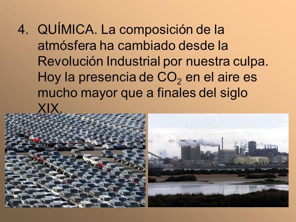 4.QUÍMICA. La composición de la atmósfera ha cambiado desde la Revolución Industrial por nuestra culpa. Hoy la presencia de CO 2 en el aire es mucho m