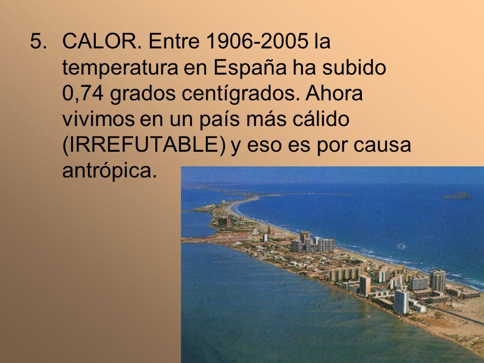 5.CALOR. Entre 1906-2005 la temperatura en España ha subido 0,74 grados centígrados. Ahora vivimos en un país más cálido (IRREFUTABLE) y eso es por ca