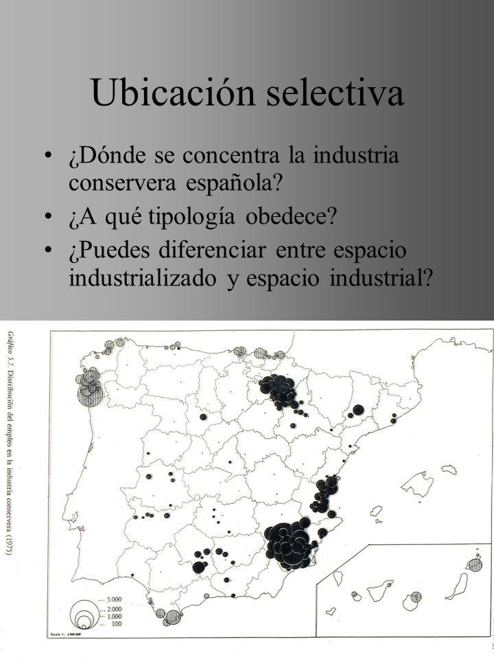 Ubicación selectiva ¿Dónde se concentra la industria conservera española? ¿A qué tipología obedece? ¿Puedes diferenciar entre espacio industrializado