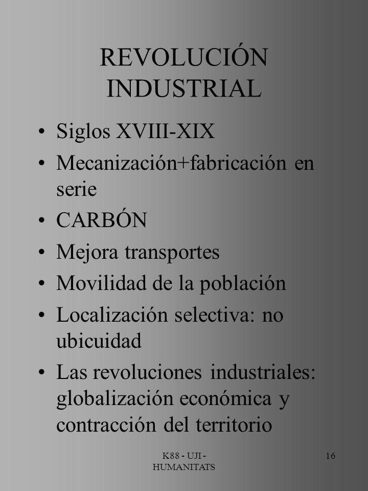 K88 - UJI - HUMANITATS 16 REVOLUCIÓN INDUSTRIAL Siglos XVIII-XIX Mecanización+fabricación en serie CARBÓN Mejora transportes Movilidad de la población