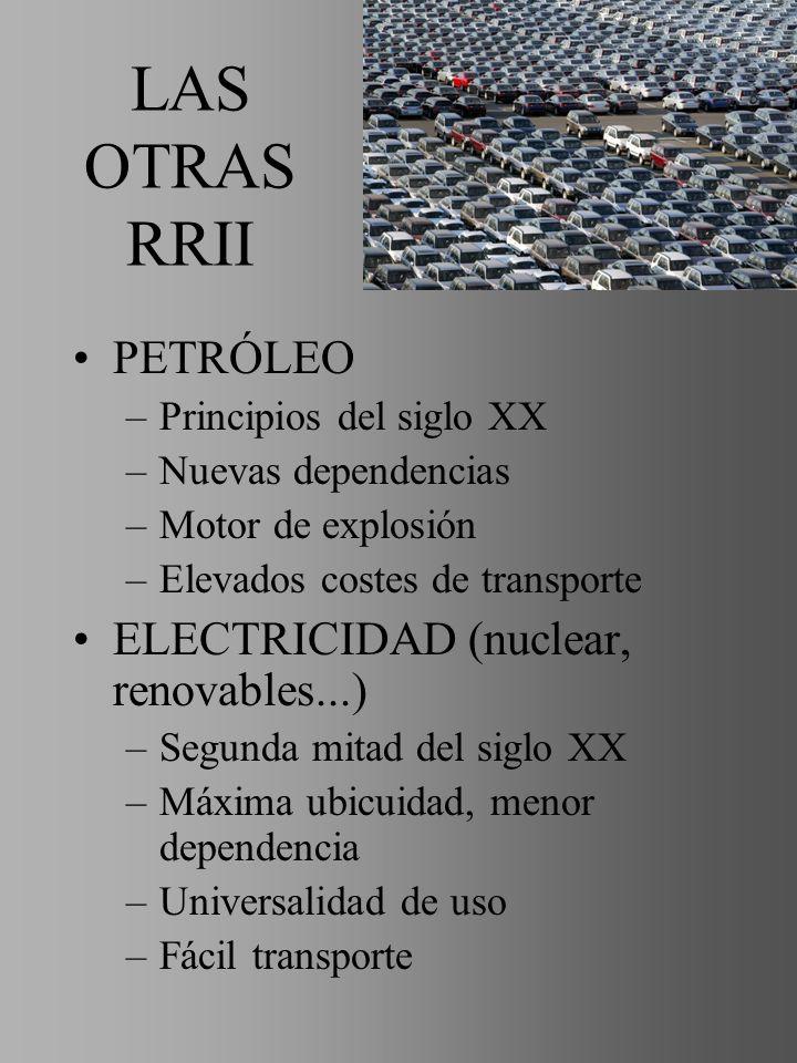 LAS OTRAS RRII PETRÓLEO –Principios del siglo XX –Nuevas dependencias –Motor de explosión –Elevados costes de transporte ELECTRICIDAD (nuclear, renova