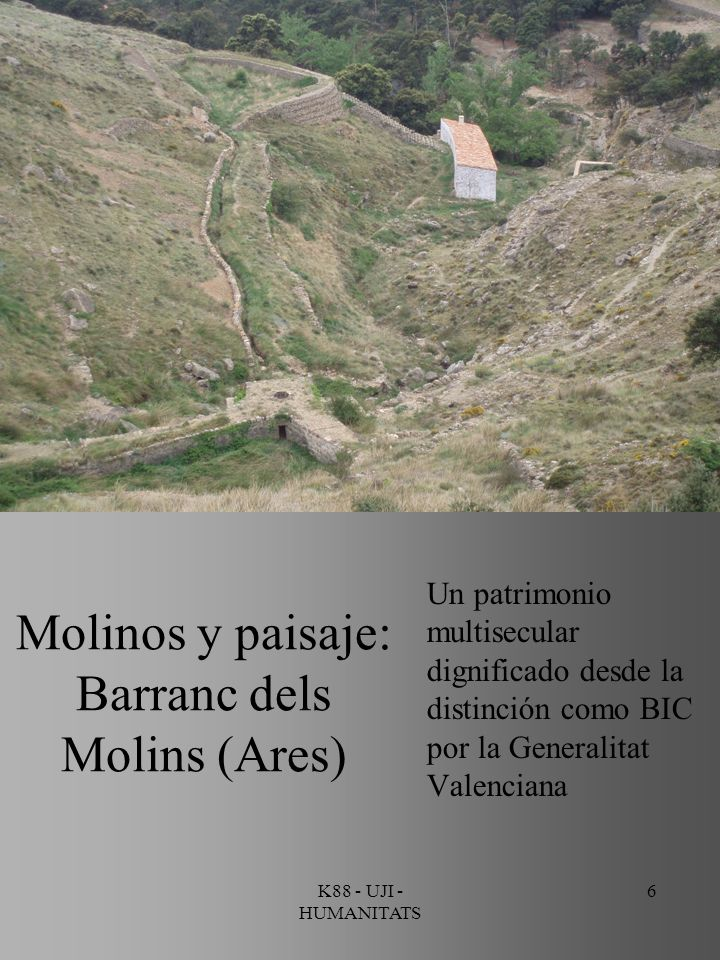 K88 - UJI - HUMANITATS 6 Molinos y paisaje: Barranc dels Molins (Ares) Un patrimonio multisecular dignificado desde la distinción como BIC por la Gene