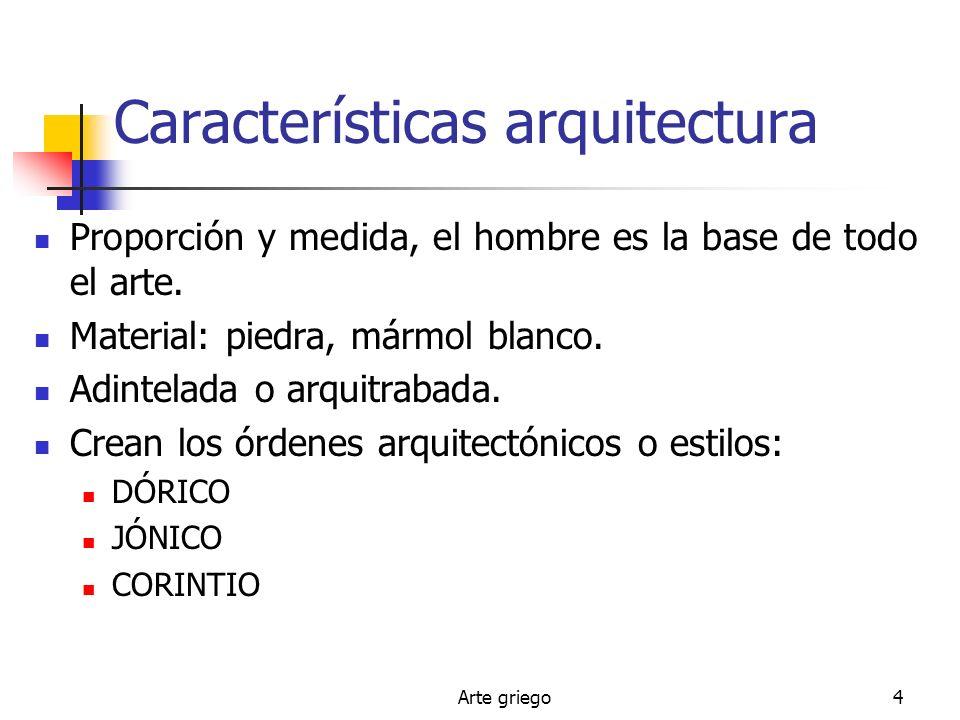 Arte griego4 Características arquitectura Proporción y medida, el hombre es la base de todo el arte. Material: piedra, mármol blanco. Adintelada o arq