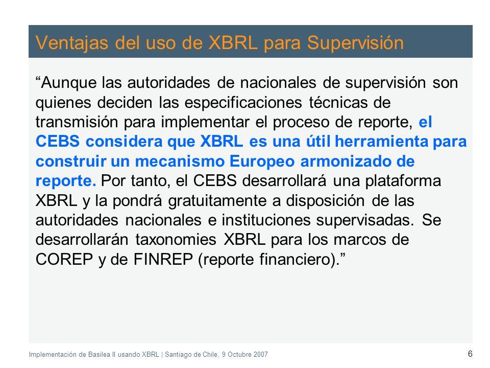Application of the Supervisory Review Process CEBS CP03 | May 2004 Implementación de Basilea II usando XBRL | Santiago de Chile, 9 Octubre 2007 6 Ventajas del uso de XBRL para Supervisión Aunque las autoridades de nacionales de supervisión son quienes deciden las especificaciones técnicas de transmisión para implementar el proceso de reporte, el CEBS considera que XBRL es una útil herramienta para construir un mecanismo Europeo armonizado de reporte.