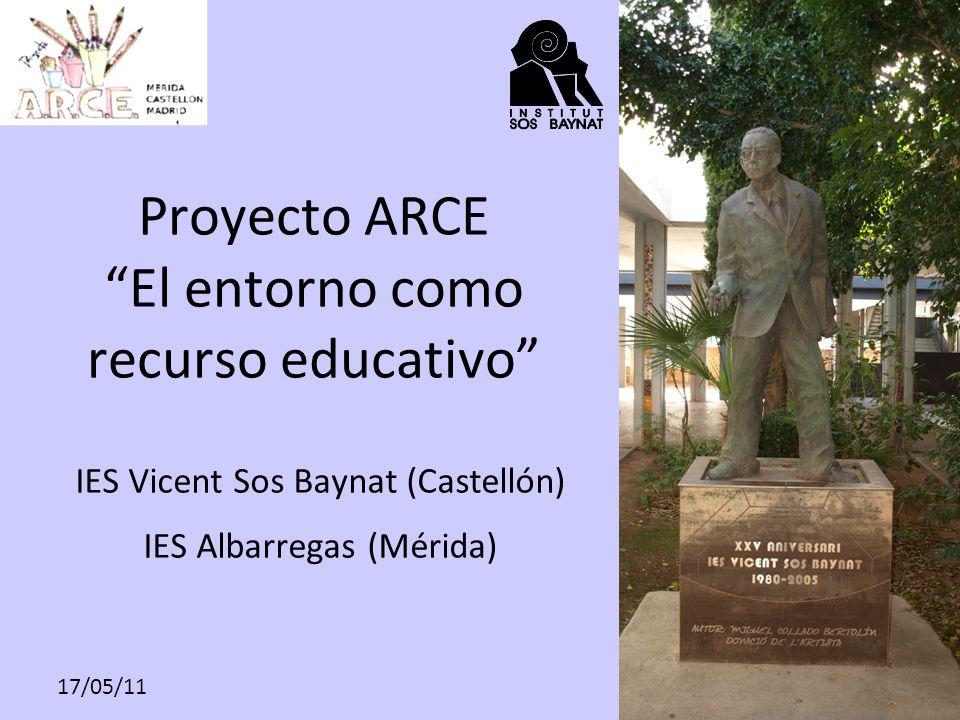17/05/11 Proyecto ARCE El entorno como recurso educativo IES Vicent Sos Baynat (Castellón) IES Albarregas (Mérida)