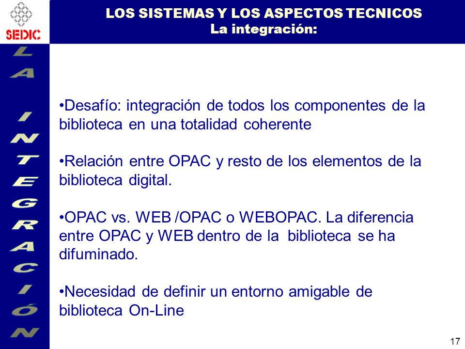 17 LOS SISTEMAS Y LOS ASPECTOS TECNICOS La integración: Desafío: integración de todos los componentes de la biblioteca en una totalidad coherente Relación entre OPAC y resto de los elementos de la biblioteca digital.