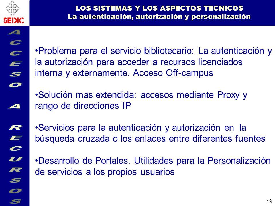 19 LOS SISTEMAS Y LOS ASPECTOS TECNICOS La autenticación, autorización y personalización Problema para el servicio bibliotecario: La autenticación y la autorización para acceder a recursos licenciados interna y externamente.