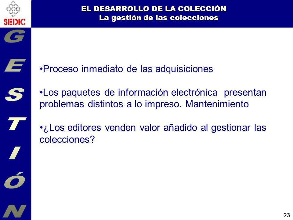 23 EL DESARROLLO DE LA COLECCIÓN La gestión de las colecciones Proceso inmediato de las adquisiciones Los paquetes de información electrónica presentan problemas distintos a lo impreso.