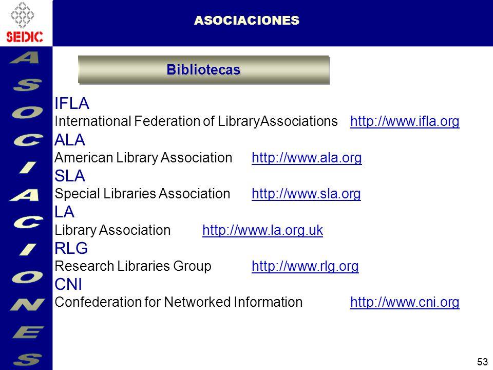 53 ASOCIACIONES IFLA International Federation of LibraryAssociations http://www.ifla.orghttp://www.ifla.org ALA American Library Association http://www.ala.orghttp://www.ala.org SLA Special Libraries Association http://www.sla.orghttp://www.sla.org LA Library Association http://www.la.org.ukhttp://www.la.org.uk RLG Research Libraries Group http://www.rlg.orghttp://www.rlg.org CNI Confederation for Networked Information http://www.cni.orghttp://www.cni.org Bibliotecas
